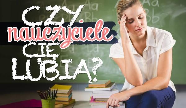 Czy nauczyciele Cię lubią?