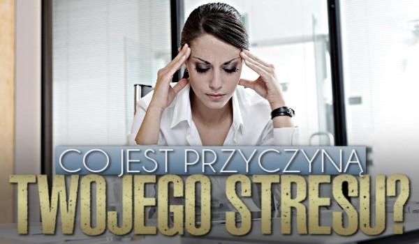 Co jest przyczyną Twojego stresu?
