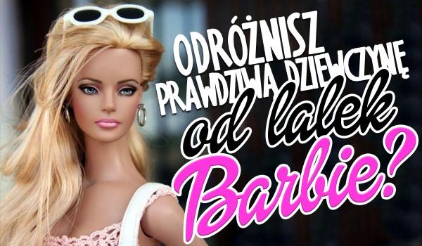 Odróżnisz prawdziwą dziewczynę od lalek Barbie?