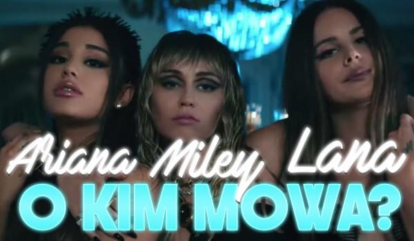 Ariana Grande, Miley Cyrus, Lana Del Rey – O kim mowa?