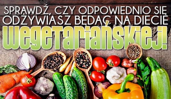 Sprawdź, czy odpowiednio się odżywiasz będąc na diecie wegetariańskiej!