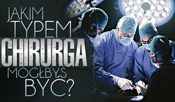 Jakim typem chirurga mógłbyś być?