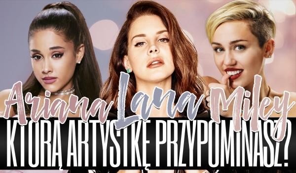 Którą artystkę przypominasz – Arianę Grande, Miley Cyrus czy Lanę Del Rey?