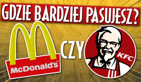 Pasujesz bardziej do McDonald's czy KFC?