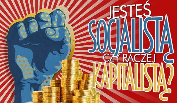 Jesteś bardziej socjalistą czy kapitalistą?