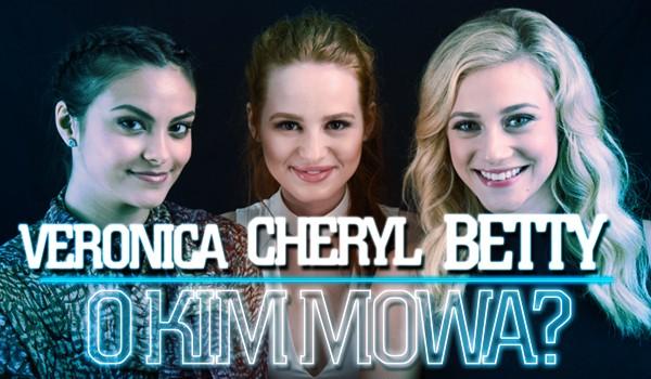 Betty, Veronica czy Cheryl? O kim mowa?
