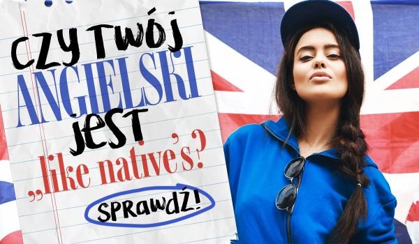 """Czy Twój angielski jest """"like native's""""?"""