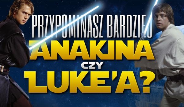 Przypominasz bardziej Anakina czy Luke'a?
