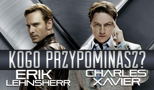 Przypominasz bardziej Charlesa Xaviera czy Erika Lehnsherra?