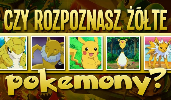 Czy rozpoznasz żółte pokémony?