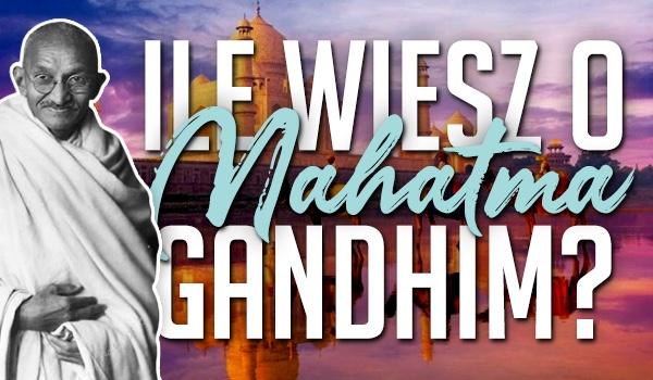Ile wiesz o Mahatma Gandhim?