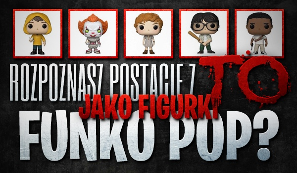 """Czy rozpoznasz postacie z filmu """"To"""" jako figurki """"Funko Pop""""?"""