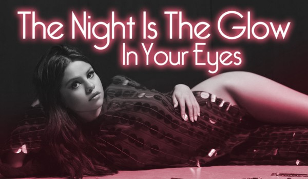 The Night Is The Glow In Your Eyes