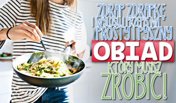 Zdrap zdrapkę i wylosuj przepis na prosty i pyszny obiad, który musisz zrobić!