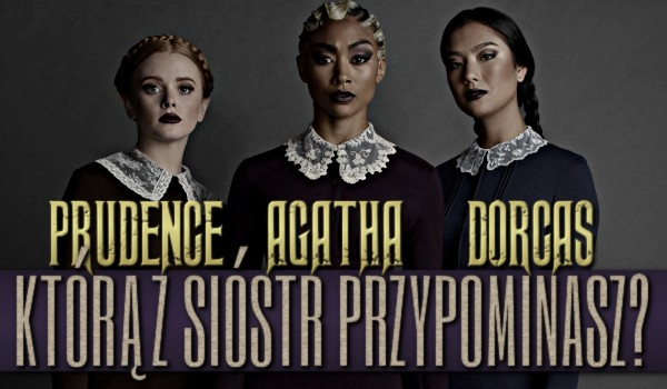 Którą z trzech sióstr przypominasz – Prudence, Agathę czy Dorcas?