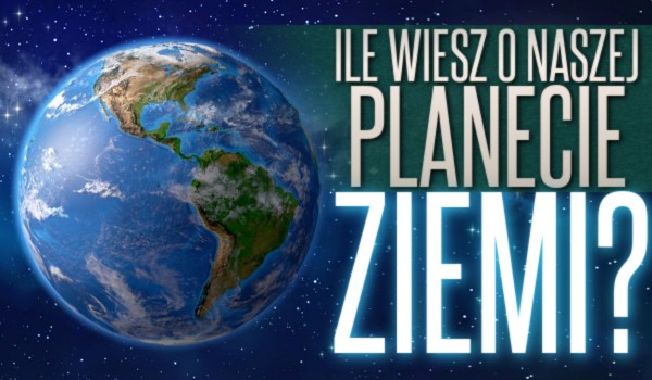 Ile wiesz o naszej planecie Ziemi?