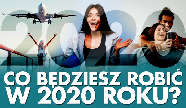 Co będziesz robić w 2020 roku?