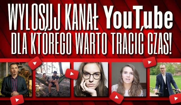 """Wylosuj kanał na YouTube, dla którego warto """"tracić"""" czas!"""