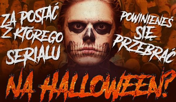 Za postać z jakiego serialu powinieneś przebrać się na Halloween?