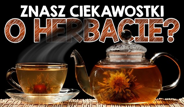 Czy znasz te ciekawostki o herbacie?