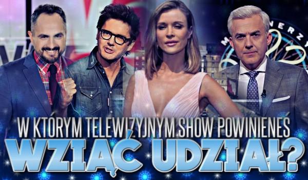 W którym telewizyjnym show powinieneś wziąć udział?