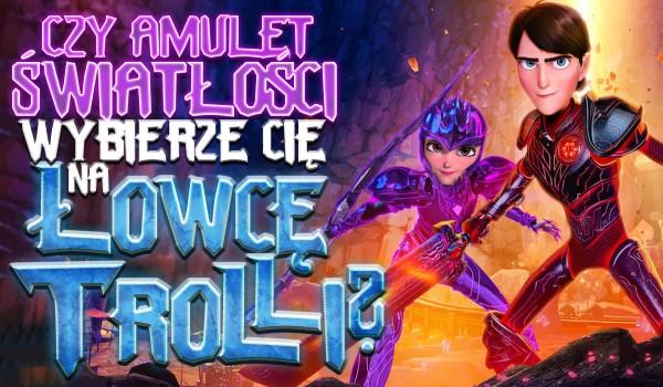 Czy Amulet Światłości wybierze Cię na Łowcę Trolli?