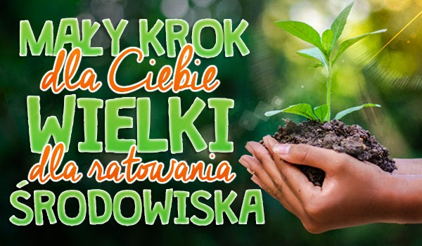 Mały krok dla Ciebie, wielki dla ratowania środowiska.
