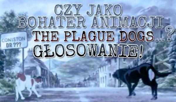 """Czy jako bohater animacji ,,The Plague Dogs""""… – Głosowanie."""