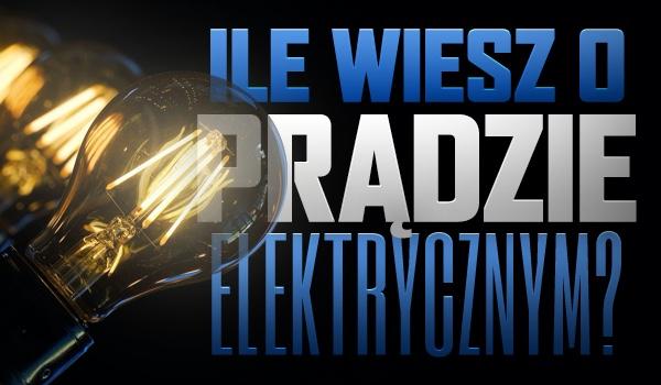 Ile wiesz o prądzie elektrycznym?
