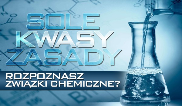 Sole, kwasy, zasady – rozpoczynasz związki chemiczne?