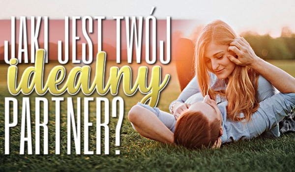 Jaki jest Twój idealny partner?