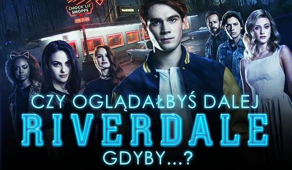 Czy oglądałbyś dalej Riverdale, gdyby…?