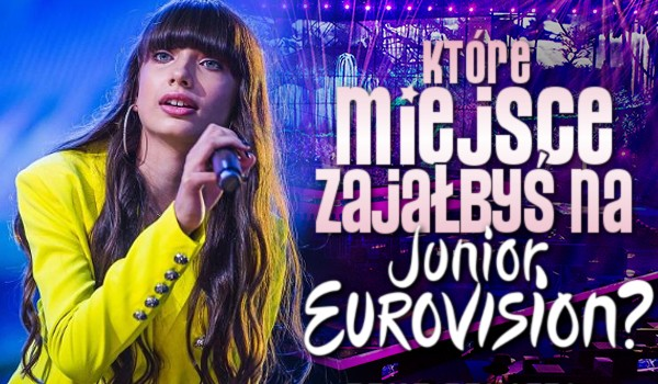 Jakie miejsce zająłbyś na Eurowizji Junior?