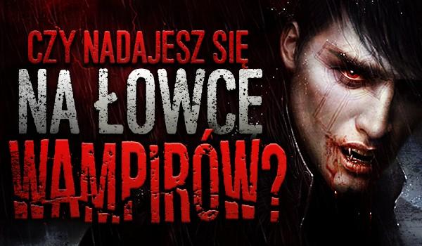 Czy nadajesz się na łowcę wampirów?