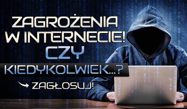 Zagrożenia w Internecie! Czy kiedykolwiek…?