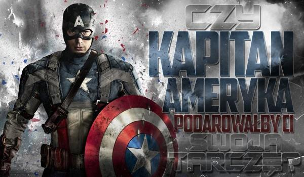 Czy Kapitan Ameryka podarowałby Ci swoją tarczę?