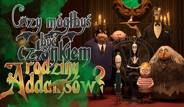 Czy mógłbyś zostać członkiem rodziny Addamsów?