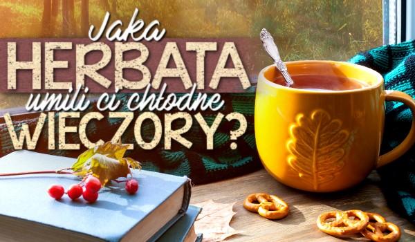 Jaka herbata umili Ci chłodne wieczory?