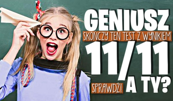 Geniusz skończy ten test z wynikiem 11/11. A Ty?