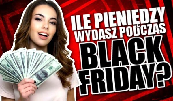 Ile pieniędzy wydasz podczas Black Friday?