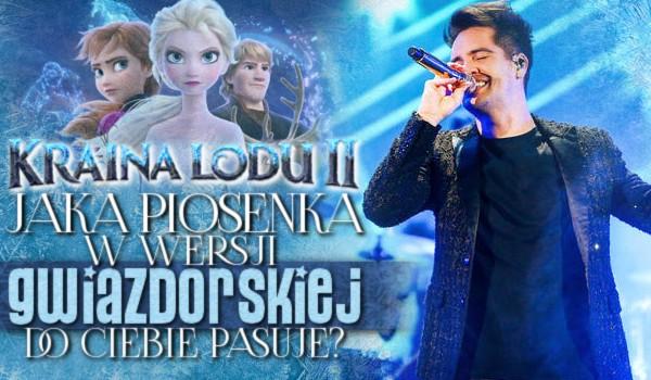 """Jaka piosenka z """"Krainy Lodu 2"""" w wersji gwiazdorskiej do Ciebie pasuje?"""