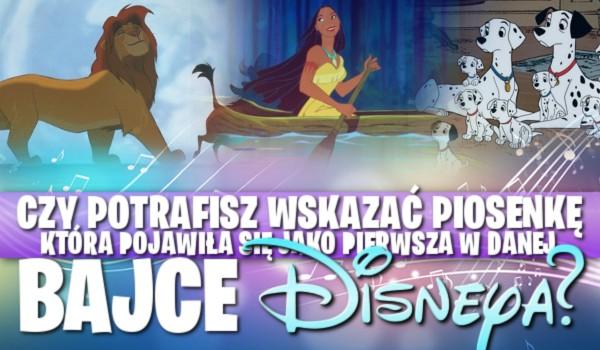 Czy potrafisz wskazać piosenkę, która pojawiła się, jako pierwsza w danej bajce Disneya?
