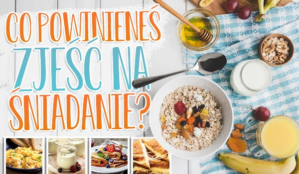 Co powinieneś zjeść na śniadanie?