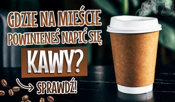 Gdzie na mieście powinieneś napić się kawy?