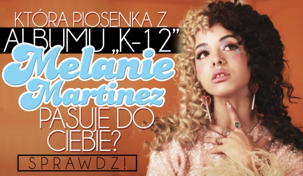 "Która piosenka od Melanie Martinez z albumu ""K-12"" do Ciebie pasuje?"