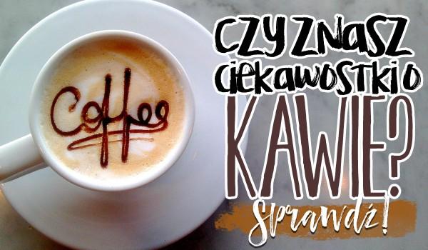 Czy znasz te ciekawostki o kawie?