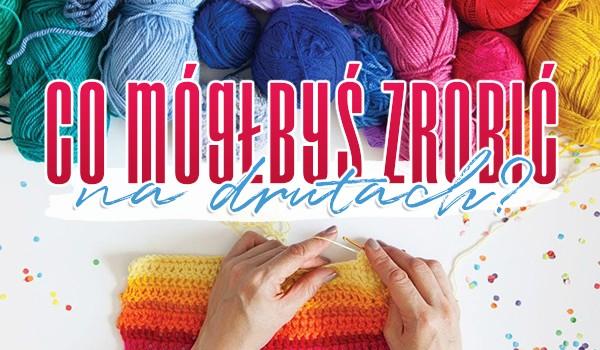 Co mógłbyś zrobić na drutach?