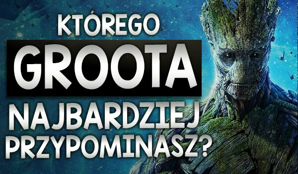 Którego Groota najbardziej przypominasz?