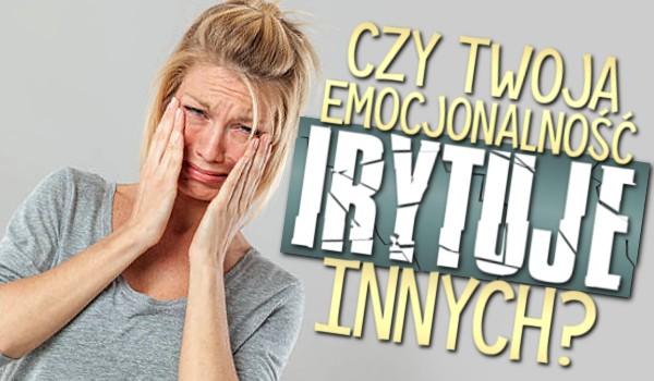 Czy Twoja emocjonalność irytuje innych?