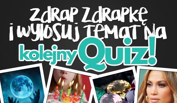 Zdrap zdrapkę i wylosuj temat na swój następny quiz!